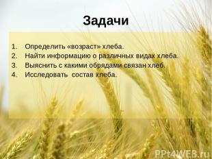 Задачи Определить «возраст» хлеба. Найти информацию о различных видах хлеба. Выя