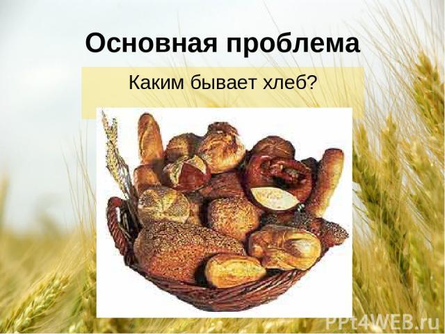 Основная проблема Каким бывает хлеб?