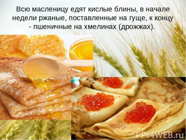 Всю масленицу едят кислые блины, в начале недели ржаные, поставленные на гуще, к концу - пшеничные на хмелинах (дрожжах).