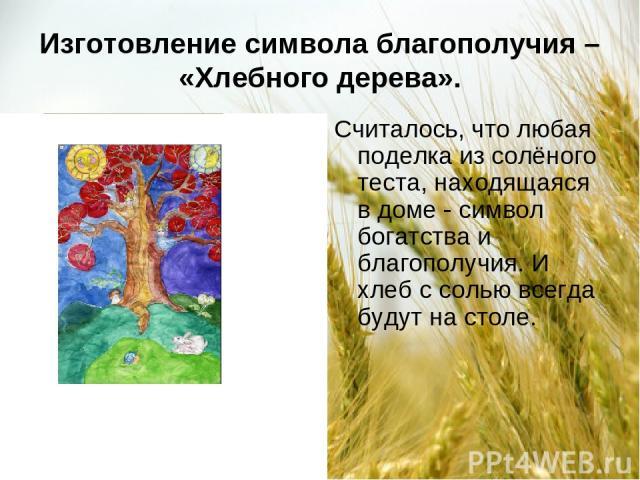 Изготовление символа благополучия – «Хлебного дерева». Считалось, что любая поделка из солёного теста, находящаяся в доме символ богатства и благополучия. И хлеб с солью всегда будут на столе.