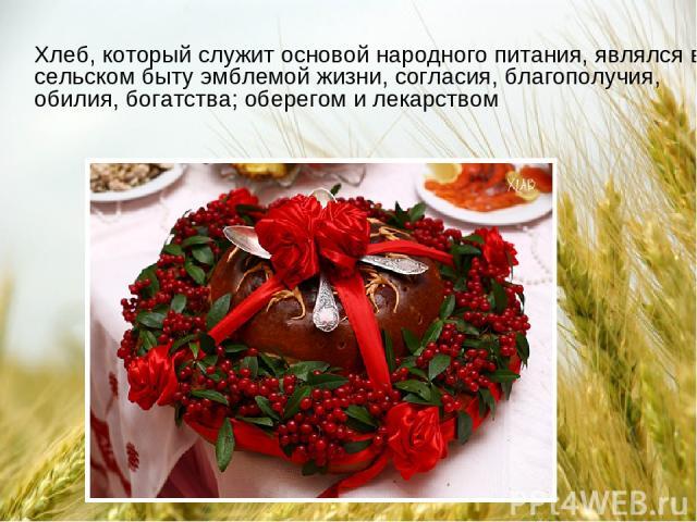 Xлеб, который служит основой народного питания, являлся в сельском быту эмблемой жизни, согласия, благополучия, обилия, богатства; оберегом и лекарством