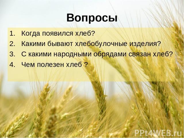 Вопросы Когда появился хлеб? Какими бывают хлебобулочные изделия? С какими народными обрядами связан хлеб? Чем полезен хлеб ?
