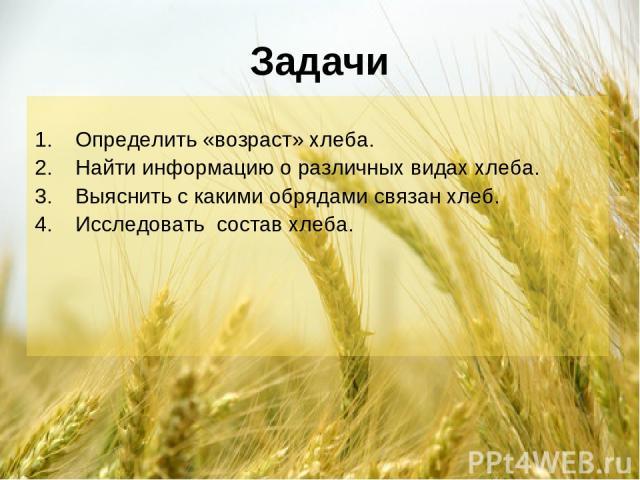 Задачи Определить «возраст» хлеба. Найти информацию о различных видах хлеба. Выяснить с какими обрядами связан хлеб. Исследовать состав хлеба.