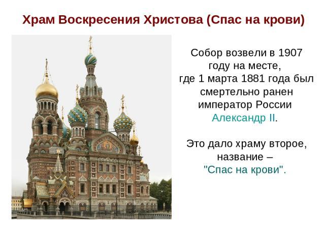 Собор возвели в 1907 году на месте, где 1 марта 1881 года был смертельно ранен император России Александр II. Это дало храму второе, название –