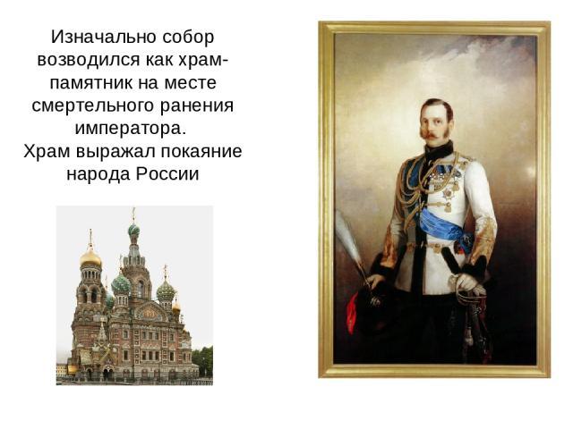 Изначально собор возводился как храм-памятник на месте смертельного ранения императора. Храм выражал покаяние народа России