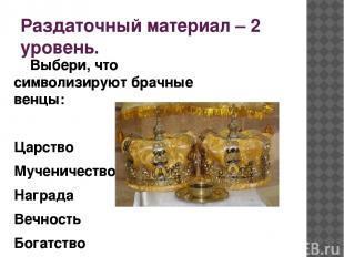 Раздаточный материал – 2 уровень. Выбери, что символизируют брачные венцы: Царст