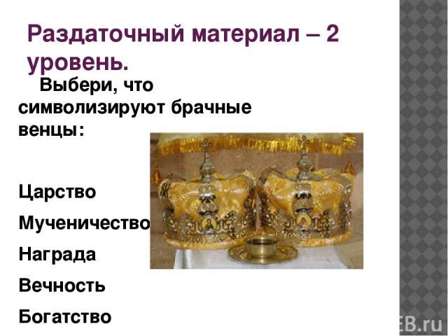 Раздаточный материал – 2 уровень. Выбери, что символизируют брачные венцы: Царство Мученичество Награда Вечность Богатство Единство любви и испытание
