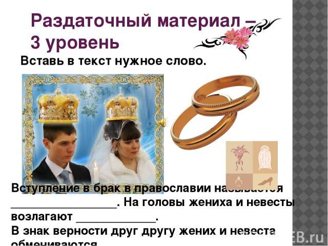 Раздаточный материал – 3 уровень Вступление в брак в православии называется ________________. На головы жениха и невесты возлагают ____________. В знак верности друг другу жених и невеста обмениваются _______________________________. Вставь в текст …
