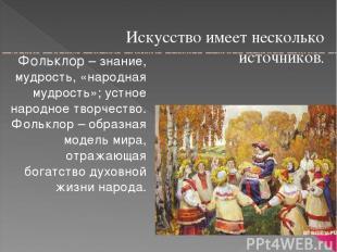 Искусство имеет несколько источников. Фольклор – знание, мудрость, «народная муд