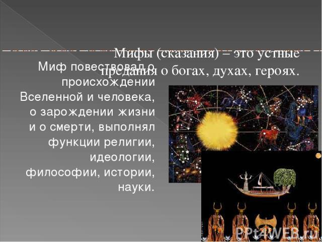Мифы (сказания) – это устные предания о богах, духах, героях. Миф повествовал о происхождении Вселенной и человека, о зарождении жизни и о смерти, выполнял функции религии, идеологии, философии, истории, науки.