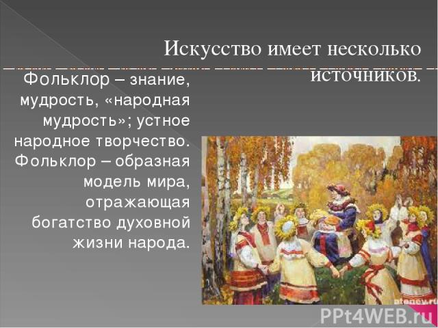 Искусство имеет несколько источников. Фольклор – знание, мудрость, «народная мудрость»; устное народное творчество. Фольклор – образная модель мира, отражающая богатство духовной жизни народа.