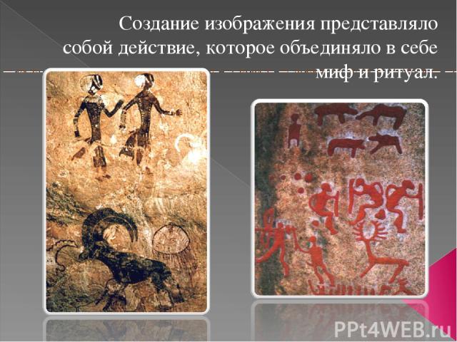 Создание изображения представляло собой действие, которое объединяло в себе миф и ритуал.