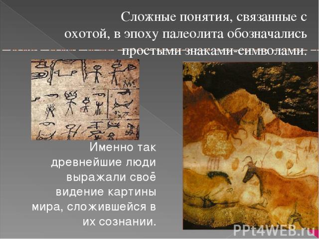 Сложные понятия, связанные с охотой, в эпоху палеолита обозначались простыми знаками-символами. Именно так древнейшие люди выражали своё видение картины мира, сложившейся в их сознании.