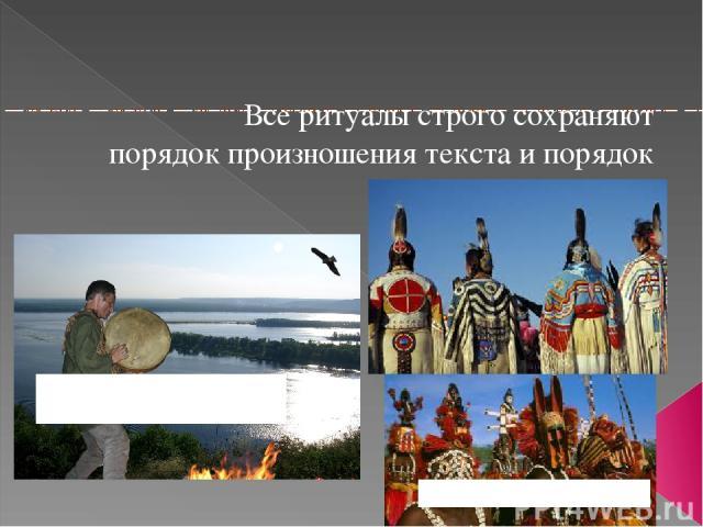 Все ритуалы строго сохраняют порядок произношения текста и порядок действий. Ритуалыиндейцев: матэ. Шаманскиеритуалы: огня, дождя, приглашения духов.