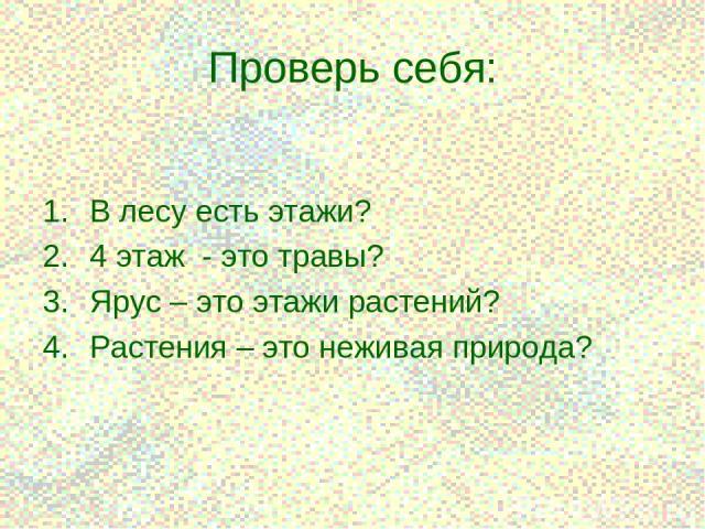 * Проверь себя: В лесу есть этажи? 4 этаж - это травы? Ярус – это этажи растений? Растения – это неживая природа?