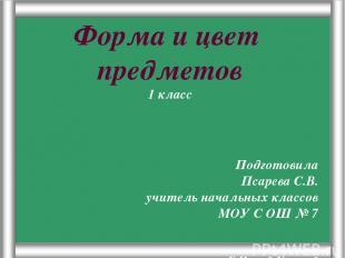 Псарёва С.В. Форма и цвет предметов 1 класс Подготовила Псарева С.В. учитель нач