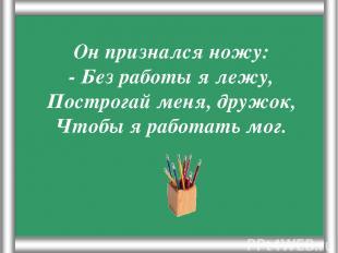 Псарёва С.В. Он признался ножу: - Без работы я лежу, Построгай меня, дружок, Что