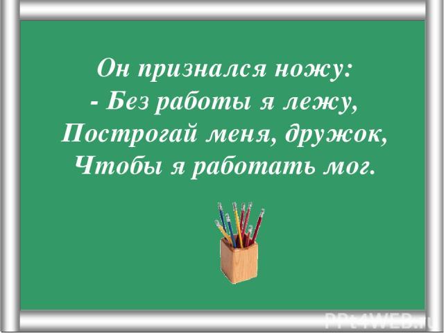 Псарёва С.В. Он признался ножу: - Без работы я лежу, Построгай меня, дружок, Чтобы я работать мог. Псарёва С.В.