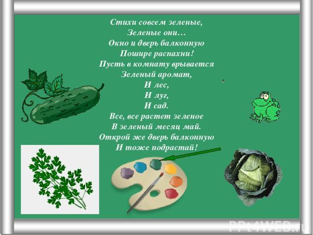 Псарёва С.В. Стихи совсем зеленые, Зеленые они… Окно и дверь балконную Пошире распахни! Пусть в комнату врывается Зеленый аромат, И лес, И луг, И сад. Все, все растет зеленое В зеленый месяц май. Открой же дверь балконную И тоже подрастай! Псарёва С.В.