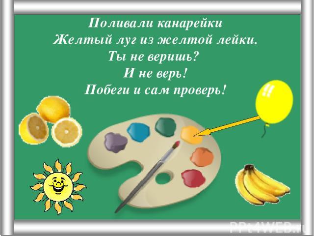 Псарёва С.В. Поливали канарейки Желтый луг из желтой лейки. Ты не веришь? И не верь! Побеги и сам проверь! Псарёва С.В.