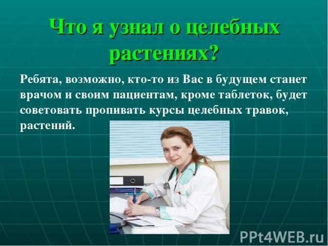 Что я узнал о целебных растениях? Ребята, возможно, кто-то из Вас в будущем станет врачом и своим пациентам, кроме таблеток, будет советовать пропивать курсы целебных травок, растений.