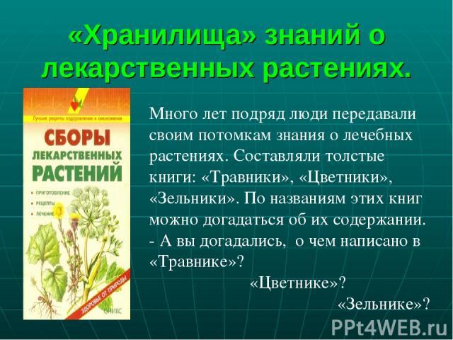 «Хранилища» знаний о лекарственных растениях. Много лет подряд люди передавали своим потомкам знания о лечебных растениях. Составляли толстые книги: «Травники», «Цветники», «Зельники». По названиям этих книг можно догадаться об их содержании. - А вы…