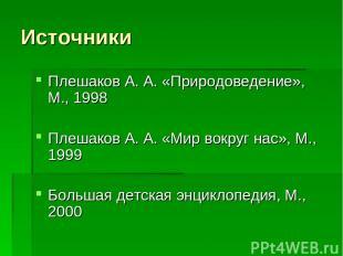 Источники Плешаков А. А. «Природоведение», М., 1998 Плешаков А. А. «Мир вокруг н