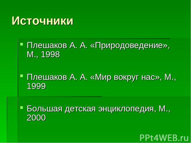 Источники Плешаков А. А. «Природоведение», М., 1998 Плешаков А. А. «Мир вокруг нас», М., 1999 Большая детская энциклопедия, М., 2000