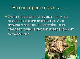 Это интересно знать…… Одна травоядная лягушка за сутки съедает до семи насекомых