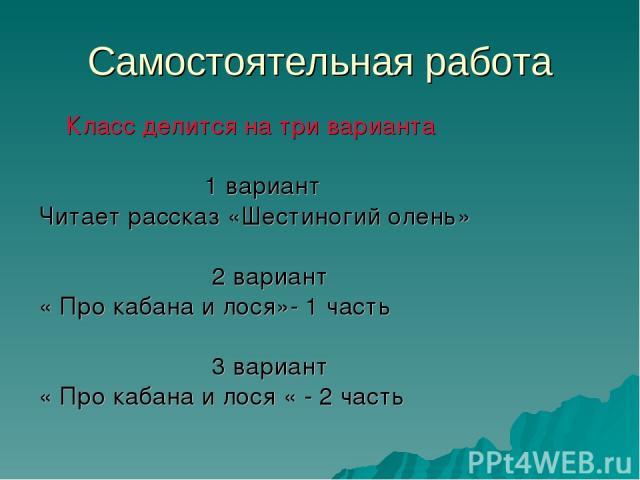 Самостоятельная работа Класс делится на три варианта 1 вариант Читает рассказ «Шестиногий олень» 2 вариант « Про кабана и лося»- 1 часть 3 вариант « Про кабана и лося « - 2 часть