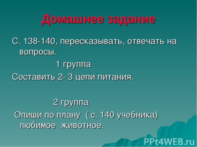 Домашнее задание С. 138-140, пересказывать, отвечать на вопросы. 1 группа Составить 2- 3 цепи питания. 2 группа Опиши по плану ( с. 140 учебника) любимое животное.