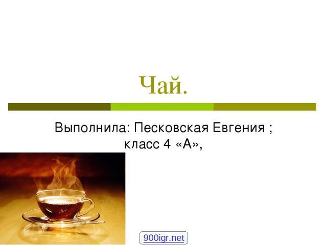 Чай. Выполнила: Песковская Евгения ; класс 4 «А», 900igr.net