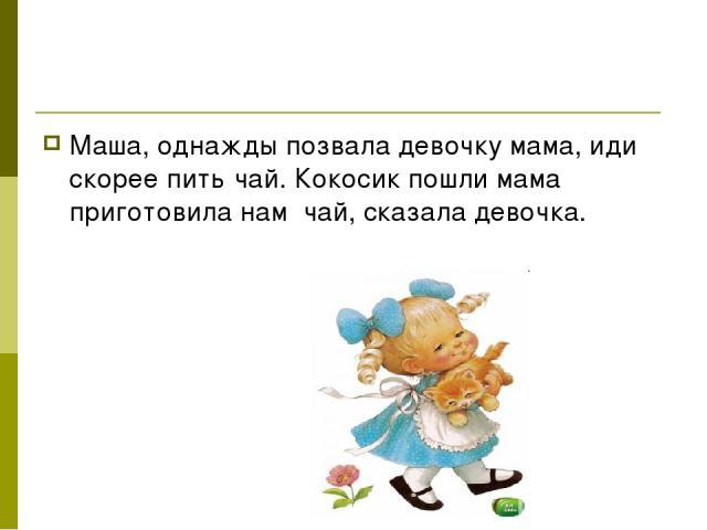 Маша, однажды позвала девочку мама, иди скорее пить чай. Кокосик пошли мама приготовила нам чай, сказала девочка.