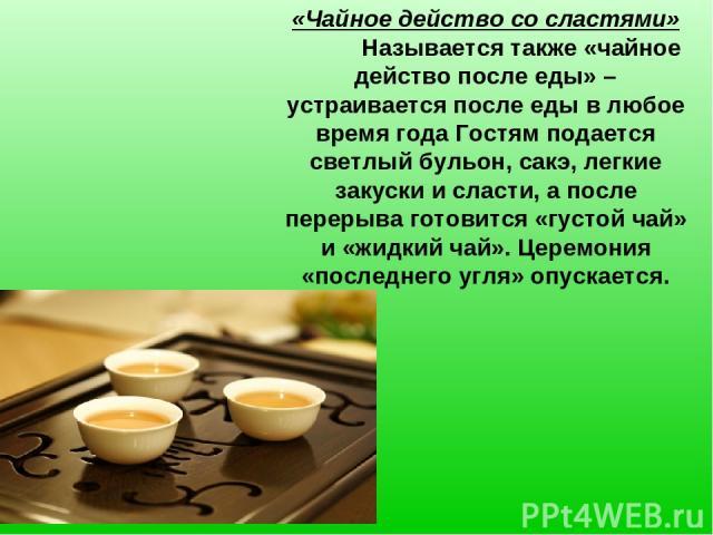 «Чайное действо со сластями» Называется также «чайное действо после еды» – устраивается после еды в любое время года Гостям подается светлый бульон, сакэ, легкие закуски и сласти, а после перерыва готовится «густой чай» и «жидкий чай». Церемония «по…