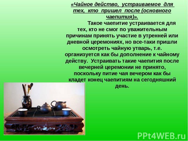 «Чайное действо, устраиваемое для тех, кто пришел после (основного чаепития)». Такое чаепитие устраивается для тех, кто не смог по уважительным причинам принять участие в утренней или дневной церемониях, но все-таки пришли осмотреть чайную утварь, т…