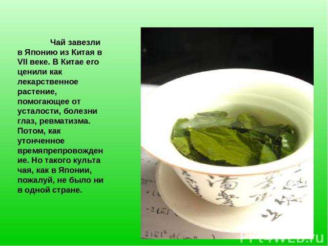 Чай завезли в Японию из Китая в VII веке. В Китае его ценили как лекарственное растение, помогающее от усталости, болезни глаз, ревматизма. Потом, как утонченное времяпрепровождение. Но такого культа чая, как в Японии, пожалуй, не было ни в одной стране.