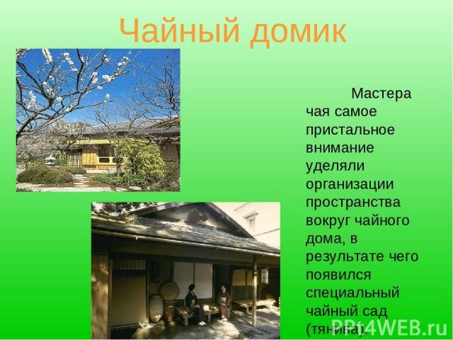 Чайный домик Мастера чая самое пристальное внимание уделяли организации пространства вокруг чайного дома, в результате чего появился специальный чайный сад (тянива).