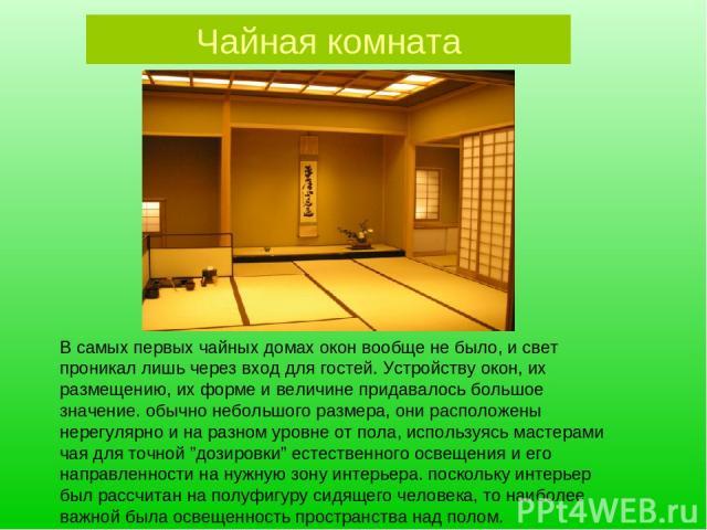Чайная комната В самых первых чайных домах окон вообще не было, и свет проникал лишь через вход для гостей. Устройству окон, их размещению, их форме и величине придавалось большое значение. обычно небольшого размера, они расположены нерегулярно и на…
