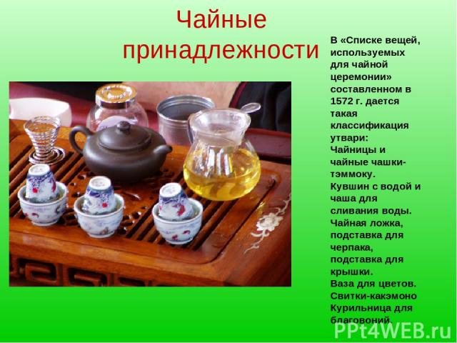 Чайные принадлежности В «Списке вещей, используемых для чайной церемонии» составленном в 1572 г. дается такая классификация утвари: Чайницы и чайные чашки-тэммоку. Кувшин с водой и чаша для сливания воды. Чайная ложка, подставка для черпака, подстав…
