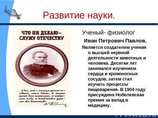 Развитие науки. Ученый- физиолог Иван Петрович Павлов. Является создателем учени