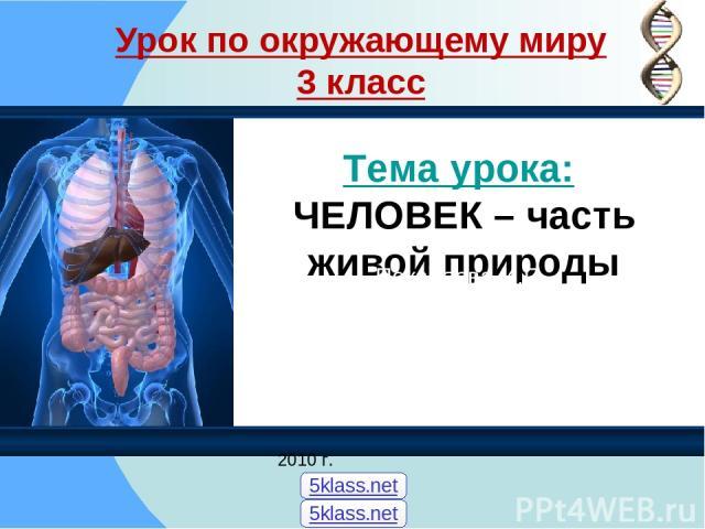 Урок по окружающему миру 3 класс Тема урока: ЧЕЛОВЕК – часть живой природы Покаляева И.П. 2010 г. 5klass.net 5klass.net