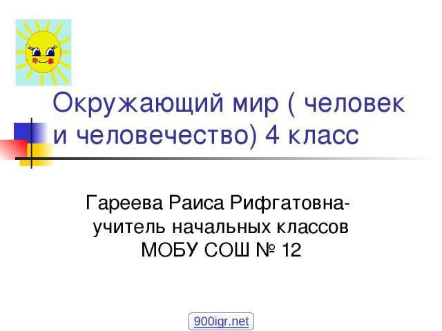 Окружающий мир ( человек и человечество) 4 класс Гареева Раиса Рифгатовна- учитель начальных классов МОБУ СОШ № 12 900igr.net