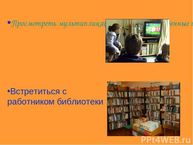 Просмотреть мультипликационные, художественные и документальные фильмы Встретиться с работником библиотеки