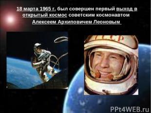 18 марта 1965 г. был совершен первый выход в открытый космос советским космонавт