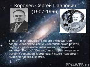 Королев Сергей Павлович (1907-1966) Учёный и конструктор. Под его руководством с