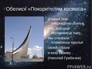 Обелиск «Покорителям космоса» И наши тем награждены усилья, Что, поборов бесправ