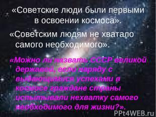 «Советские люди были первыми в освоении космоса». «Советским людям не хватало са