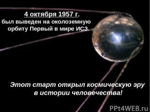 4 октября 1957 г. был выведен на околоземную орбиту Первый в мире ИСЗ. Этот стар