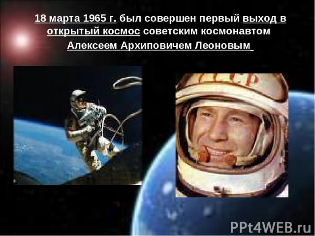 18 марта 1965 г. был совершен первый выход в открытый космос советским космонавтом Алексеем Архиповичем Леоновым