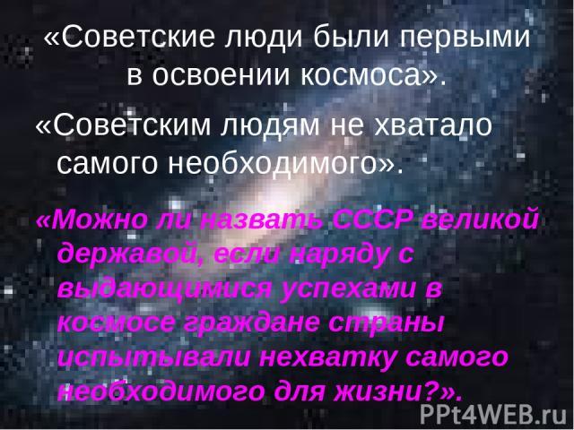 «Советские люди были первыми в освоении космоса». «Советским людям не хватало самого необходимого». «Можно ли назвать СССР великой державой, если наряду с выдающимися успехами в космосе граждане страны испытывали нехватку самого необходимого для жизни?».